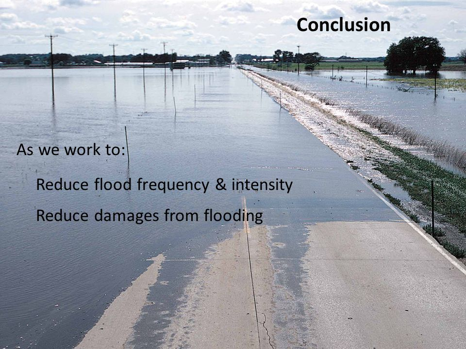 Conclusion As we work to: Reduce flood frequency & intensity Reduce damages from flooding