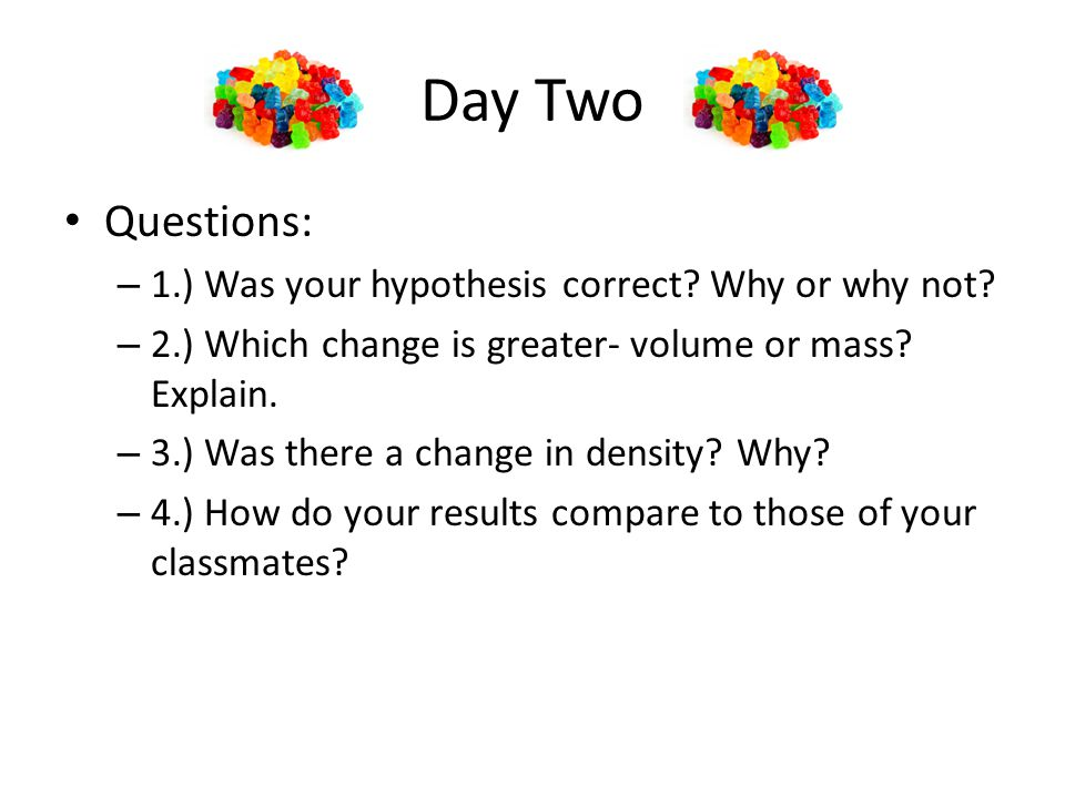 Day Two Questions: – 1.) Was your hypothesis correct.