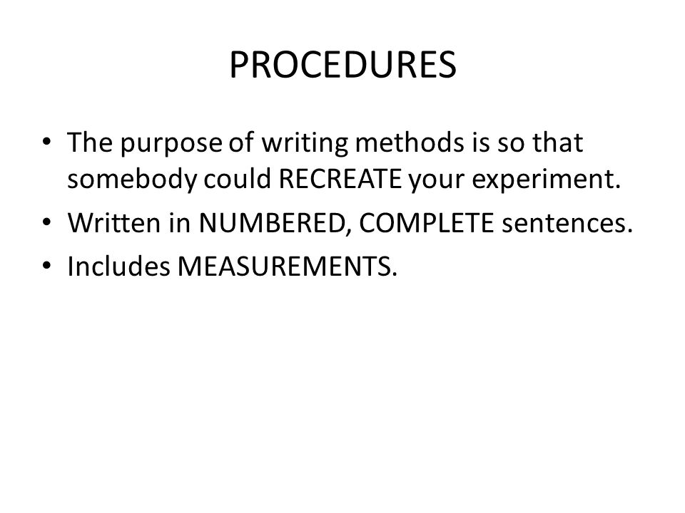 PROCEDURES The purpose of writing methods is so that somebody could RECREATE your experiment.