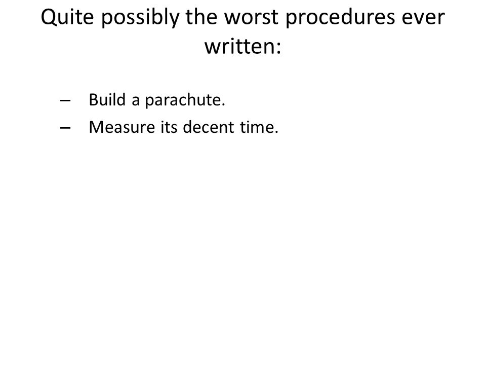 Quite possibly the worst procedures ever written: – Build a parachute. – Measure its decent time.