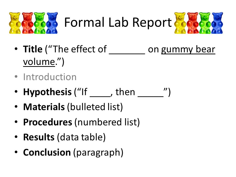 Formal Lab Report Title ( The effect of _______ on gummy bear volume. ) Introduction Hypothesis ( If ____, then _____ ) Materials (bulleted list) Procedures (numbered list) Results (data table) Conclusion (paragraph)