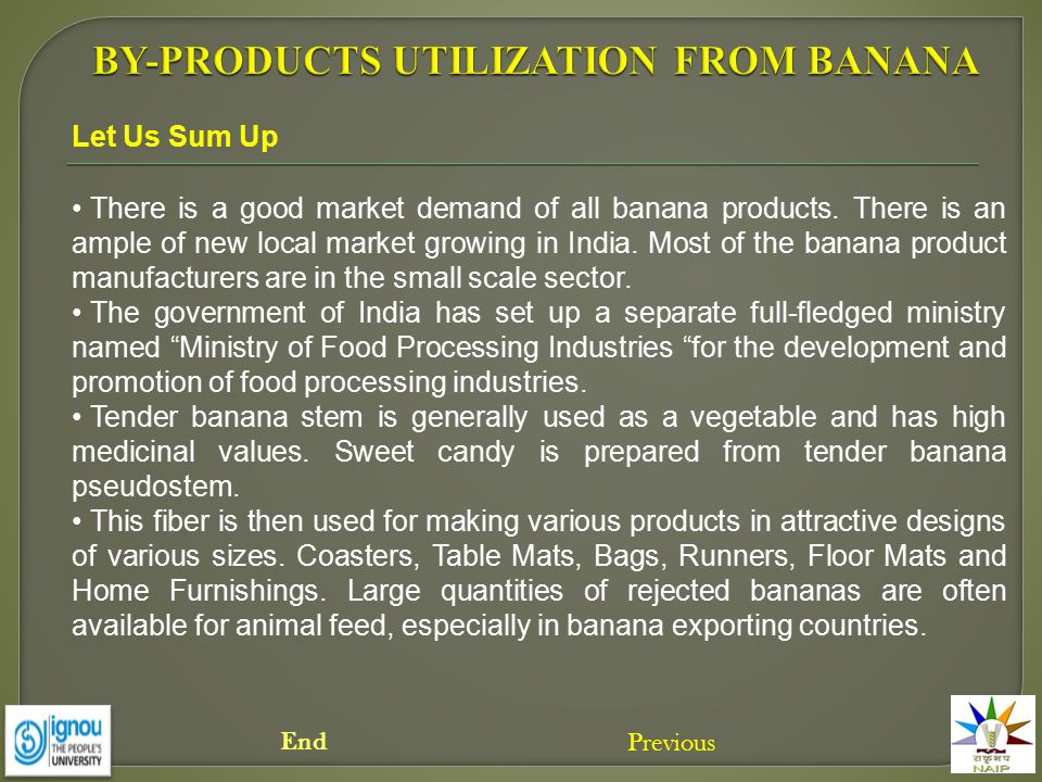 There is a good market demand of all banana products. There is an ample of new local market growing in India. Most of the banana product manufacturers