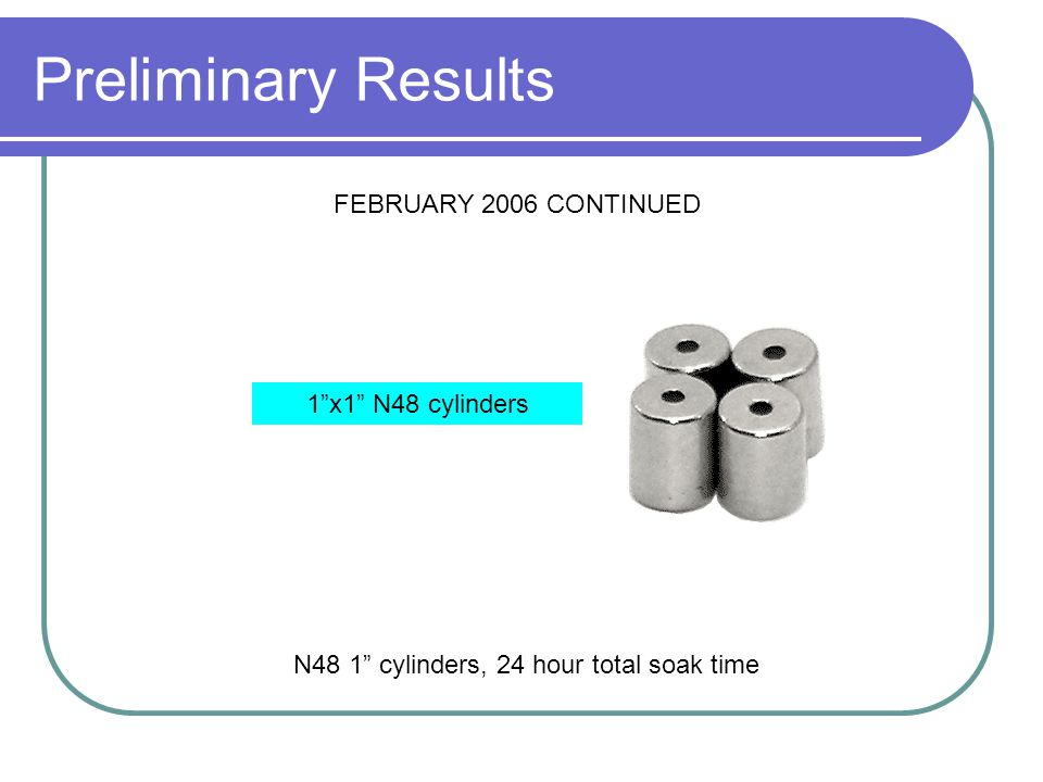 "Preliminary Results N48 1"" cylinders, 24 hour total soak time FEBRUARY 2006 CONTINUED 1""x1"" N48 cylinders"