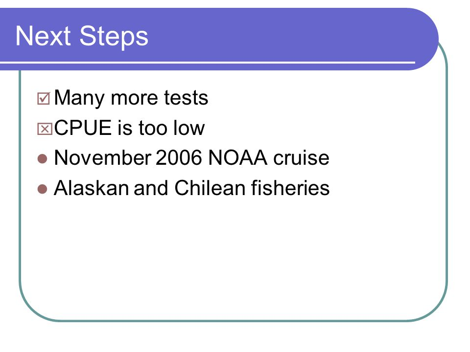 Next Steps  Many more tests  CPUE is too low November 2006 NOAA cruise Alaskan and Chilean fisheries