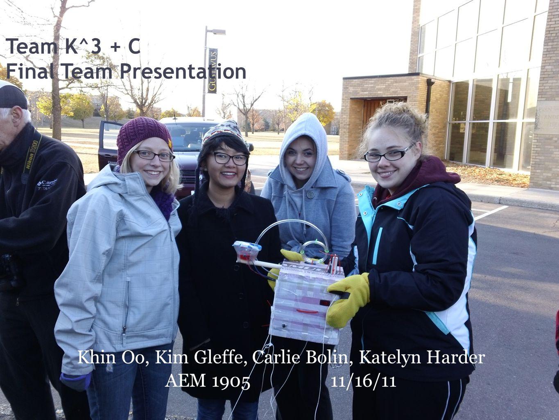 Team K^3 + C Final Team Presentation Khin Oo, Kim Gleffe, Carlie Bolin, Katelyn Harder AEM 190511/16/11
