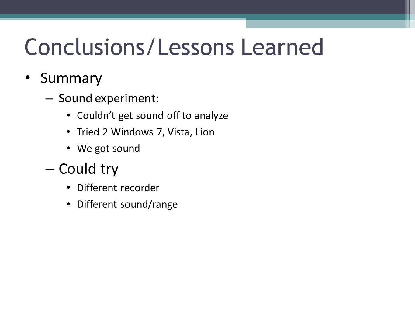 Conclusions/Lessons Learned Summary – Sound experiment: Couldn't get sound off to analyze Tried 2 Windows 7, Vista, Lion We got sound – Could try Different recorder Different sound/range