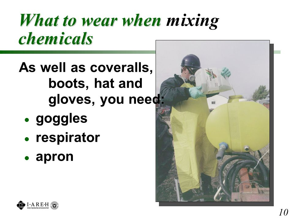 What to wear when chemicals What to wear when mixing chemicals As well as coveralls, boots, hat and gloves, you need: l goggles l respirator l apron 10