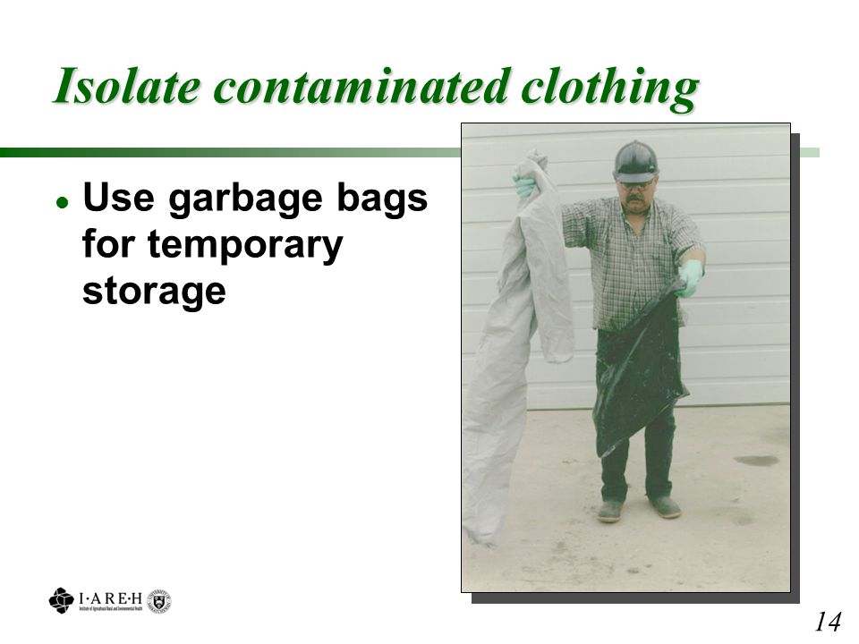 Isolate contaminated clothing l Use garbage bags for temporary storage 14