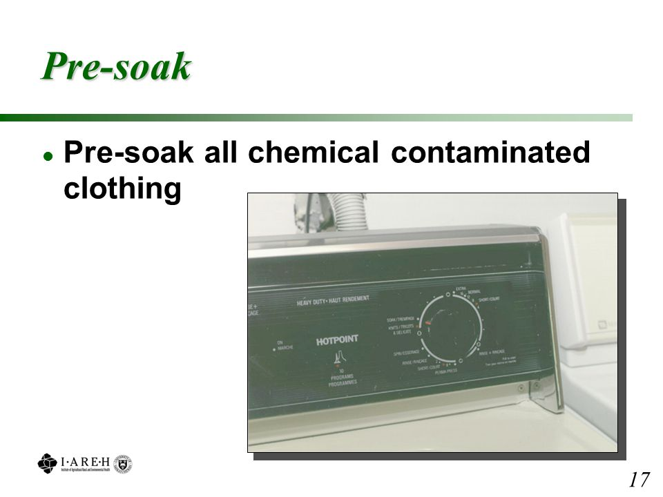 Pre-soak l Pre-soak all chemical contaminated clothing 17