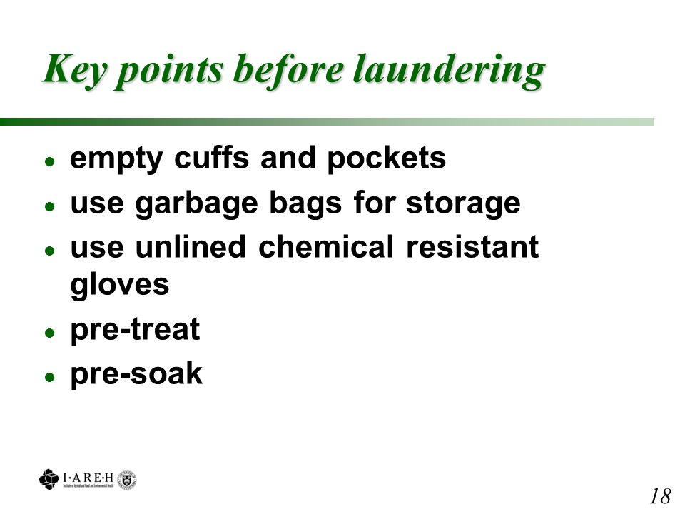 Key points before laundering l empty cuffs and pockets l use garbage bags for storage l use unlined chemical resistant gloves l pre-treat l pre-soak 18