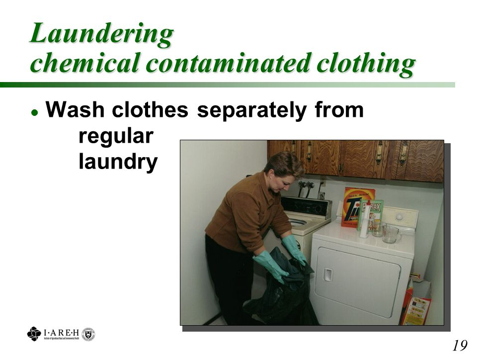 Laundering chemical contaminated clothing l Wash clothes separately from regular laundry 19