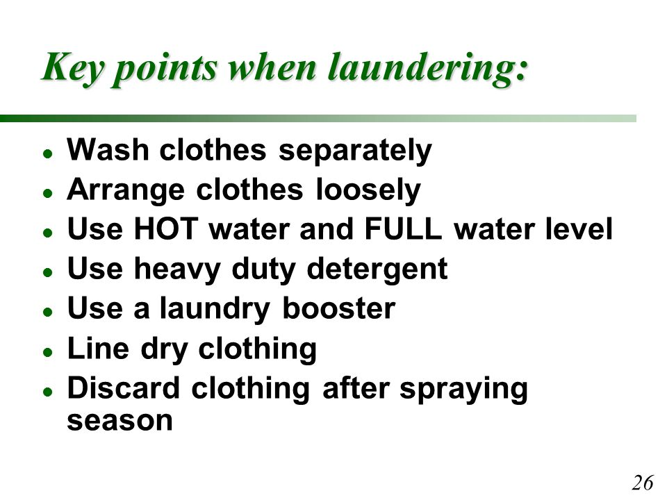 Key points when laundering: l Wash clothes separately l Arrange clothes loosely l Use HOT water and FULL water level l Use heavy duty detergent l Use a laundry booster l Line dry clothing l Discard clothing after spraying season 26