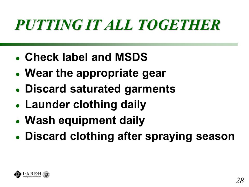 PUTTING IT ALL TOGETHER l Check label and MSDS l Wear the appropriate gear l Discard saturated garments l Launder clothing daily l Wash equipment daily l Discard clothing after spraying season 28