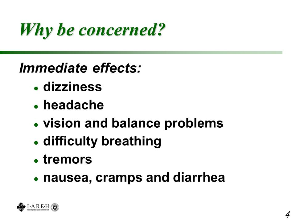 Why be concerned? Immediate effects: l dizziness l headache l vision and balance problems l difficulty breathing l tremors l nausea, cramps and diarrh