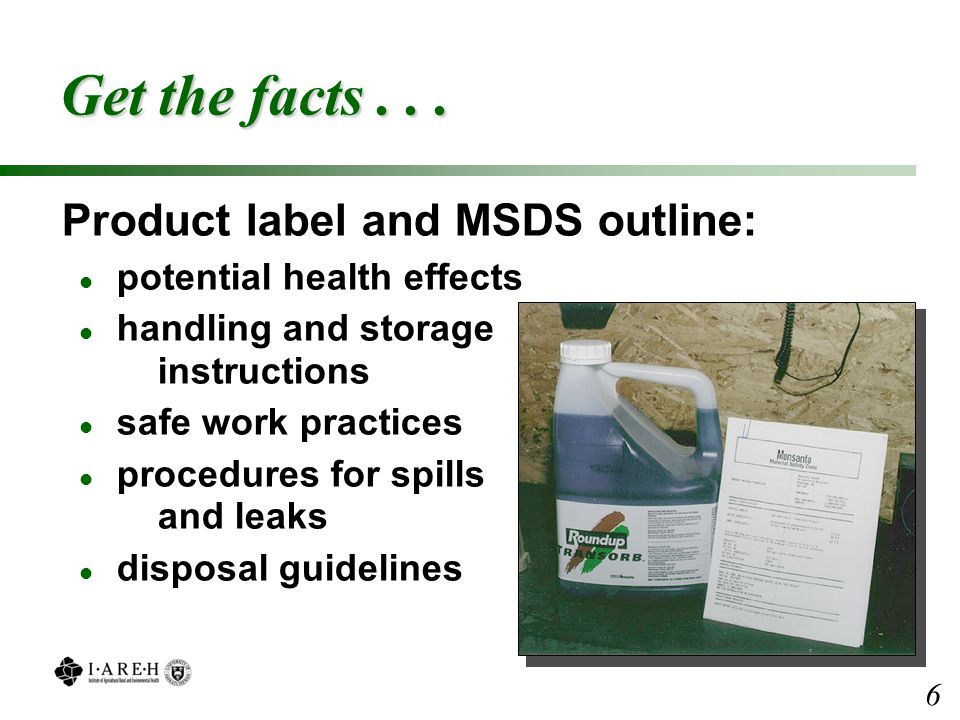Get the facts... Product label and MSDS outline: l potential health effects l handling and storage instructions l safe work practices l procedures for