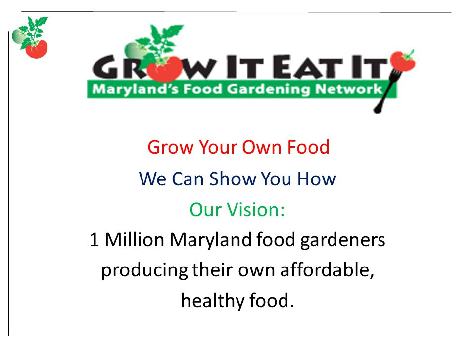 Grow Your Own Food We Can Show You How Our Vision: 1 Million Maryland food gardeners producing their own affordable, healthy food.