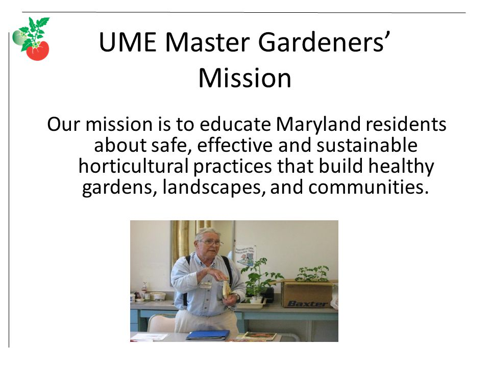 UME Master Gardeners' Mission Our mission is to educate Maryland residents about safe, effective and sustainable horticultural practices that build he