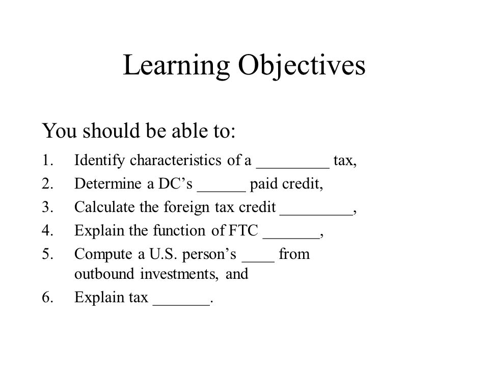 Learning Objectives 1.Identify characteristics of a _________ tax, 2.Determine a DC's ______ paid credit, 3.Calculate the foreign tax credit _________, 4.Explain the function of FTC _______, 5.Compute a U.S.
