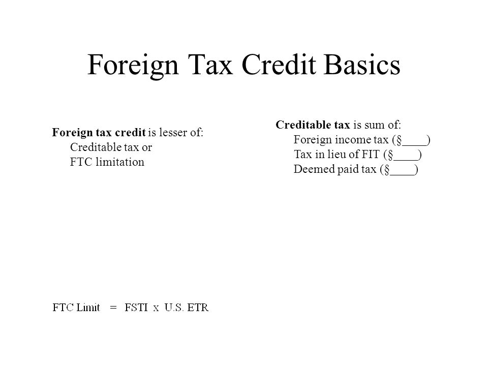 Foreign Tax Credit Basics Foreign tax credit is lesser of: Creditable tax or FTC limitation Creditable tax is sum of: Foreign income tax (§____) Tax in lieu of FIT (§____) Deemed paid tax (§____)