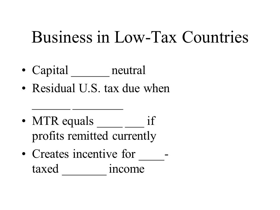 Business in Low-Tax Countries Capital ______ neutral Residual U.S.