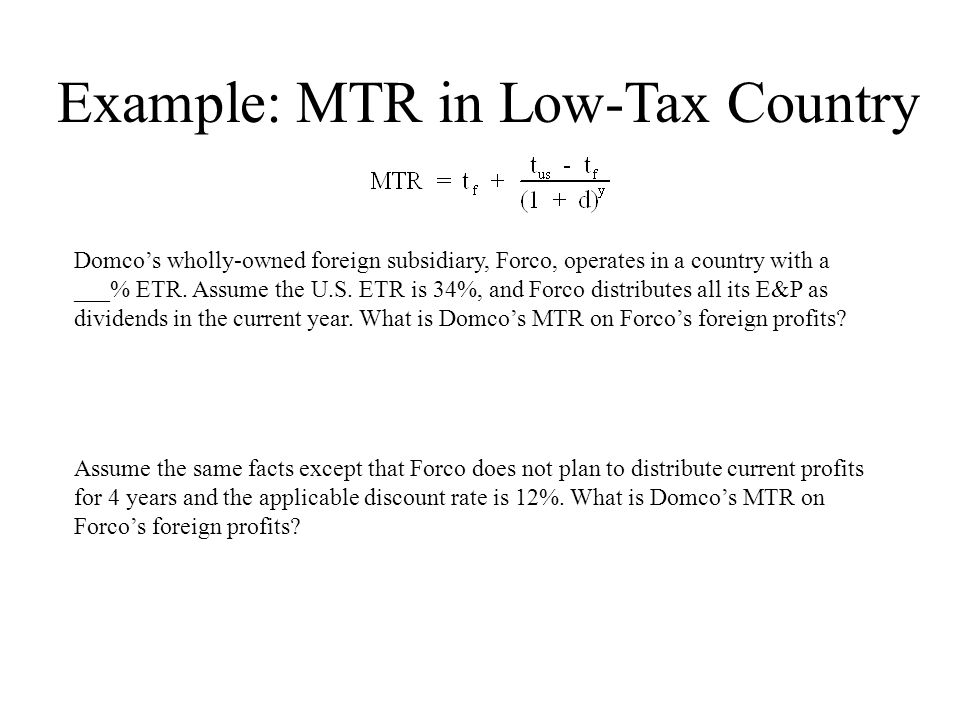 Example: MTR in Low-Tax Country Domco's wholly-owned foreign subsidiary, Forco, operates in a country with a ___% ETR.
