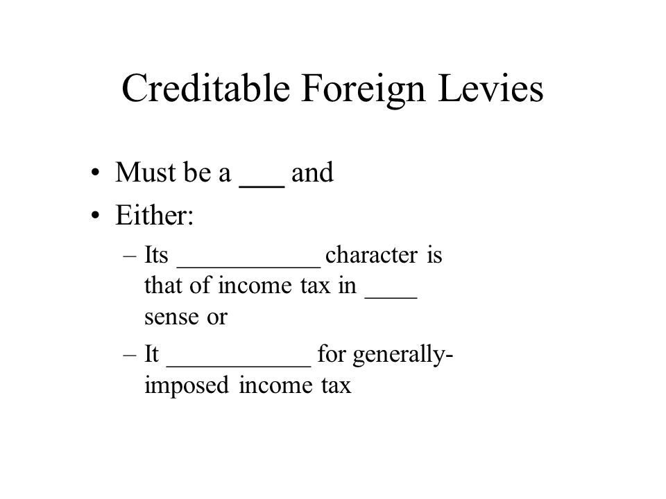 Creditable Foreign Levies Must be a ___ and Either: –Its ___________ character is that of income tax in ____ sense or –It ___________ for generally- imposed income tax