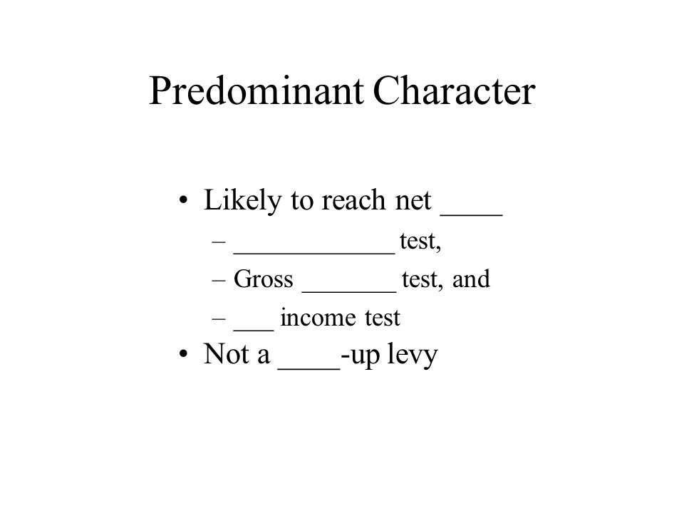 Predominant Character Not a ____-up levy Likely to reach net ____ –____________ test, –Gross _______ test, and –___ income test