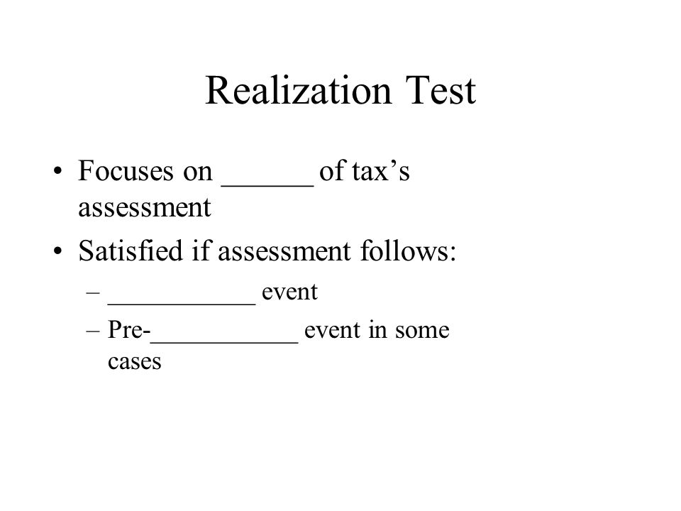 Realization Test Focuses on ______ of tax's assessment Satisfied if assessment follows: –___________ event –Pre-___________ event in some cases