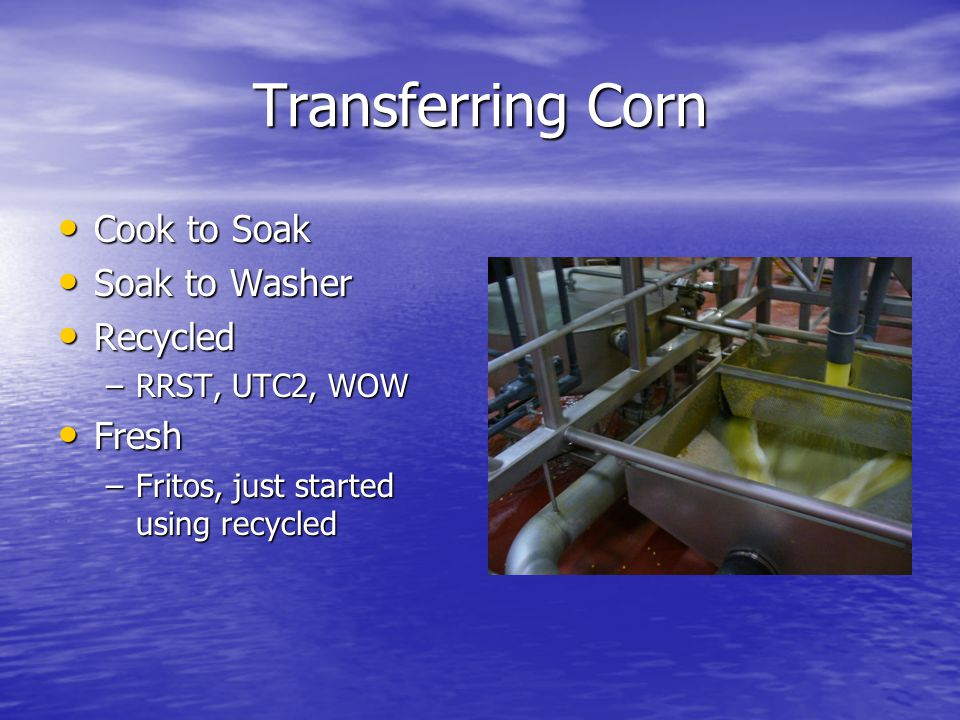 Transferring Corn Cook to Soak Cook to Soak Soak to Washer Soak to Washer Recycled Recycled –RRST, UTC2, WOW Fresh Fresh –Fritos, just started using recycled