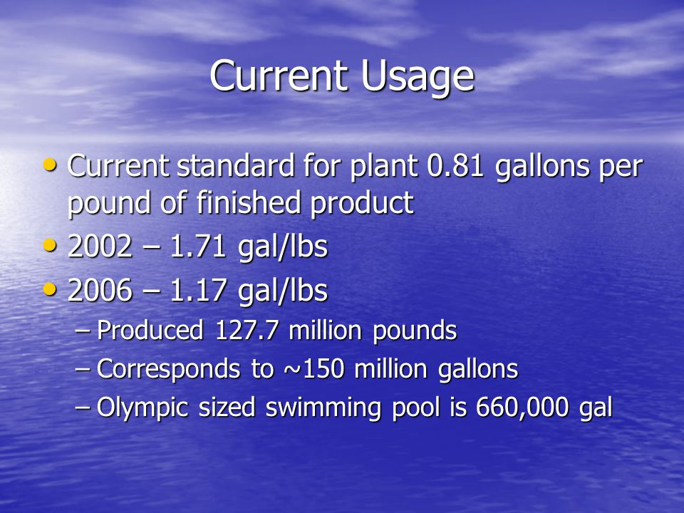 Current Usage Current standard for plant 0.81 gallons per pound of finished product Current standard for plant 0.81 gallons per pound of finished product 2002 – 1.71 gal/lbs 2002 – 1.71 gal/lbs 2006 – 1.17 gal/lbs 2006 – 1.17 gal/lbs –Produced 127.7 million pounds –Corresponds to ~150 million gallons –Olympic sized swimming pool is 660,000 gal