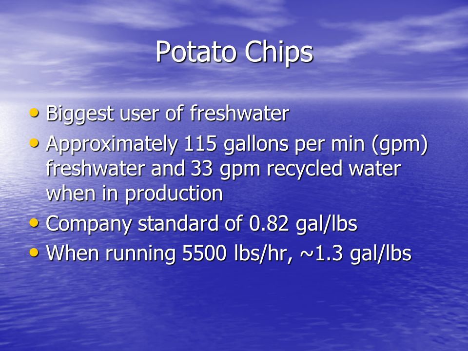 Sunchips Standard is 0.68 gal/lbs, probably lower Standard is 0.68 gal/lbs, probably lower Cook water – 160 gal per batch Cook water – 160 gal per batch Quench – 140 gal Quench – 140 gal Transfer Transfer Rinse, sieve Rinse, sieve