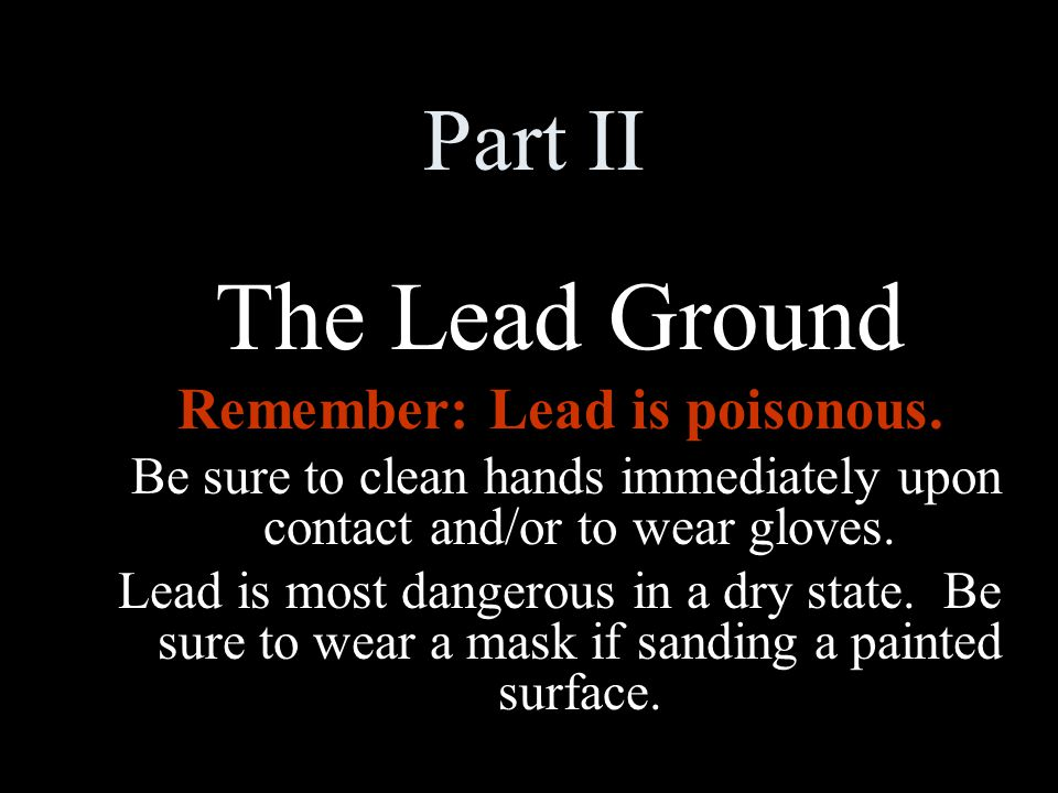 Part II The Lead Ground Remember: Lead is poisonous.
