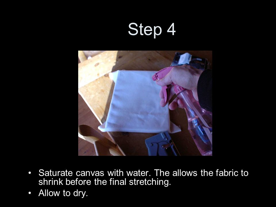 Step 4 Saturate canvas with water. The allows the fabric to shrink before the final stretching.