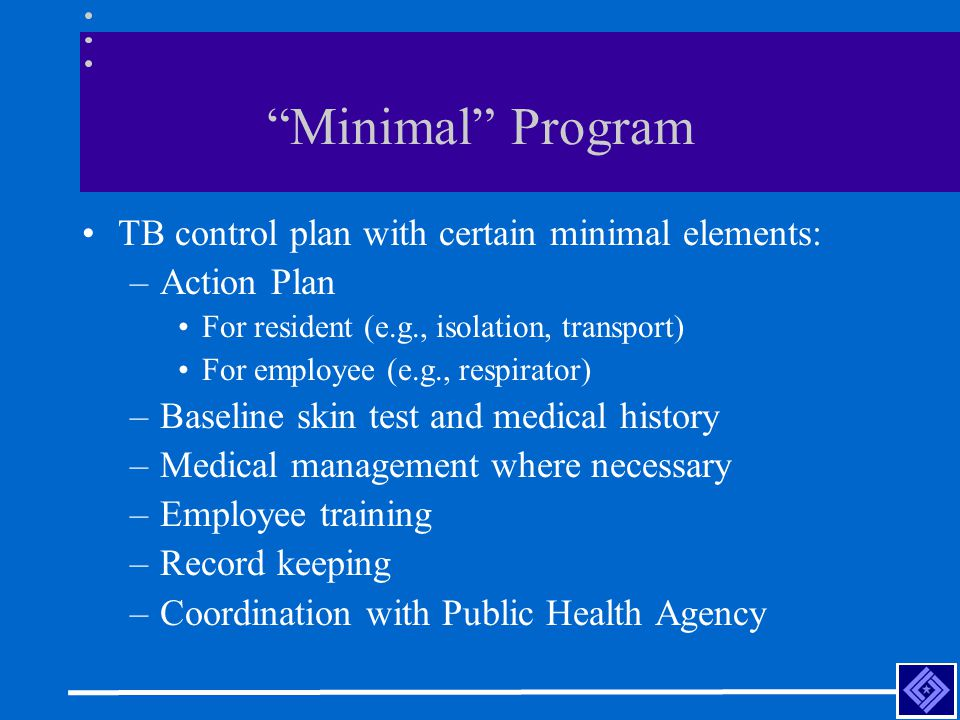 Minimal Program TB control plan with certain minimal elements: –Action Plan For resident (e.g., isolation, transport) For employee (e.g., respirator) –Baseline skin test and medical history –Medical management where necessary –Employee training –Record keeping –Coordination with Public Health Agency