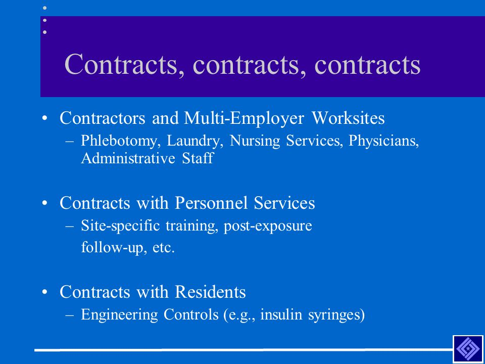 Contracts, contracts, contracts Contractors and Multi-Employer Worksites –Phlebotomy, Laundry, Nursing Services, Physicians, Administrative Staff Contracts with Personnel Services –Site-specific training, post-exposure follow-up, etc.