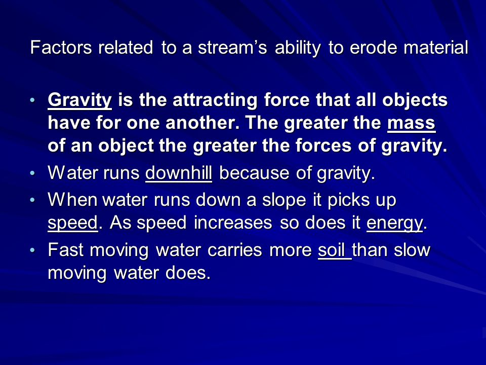 Factors related to a stream's ability to erode material Gravity is the attracting force that all objects have for one another. The greater the mass of