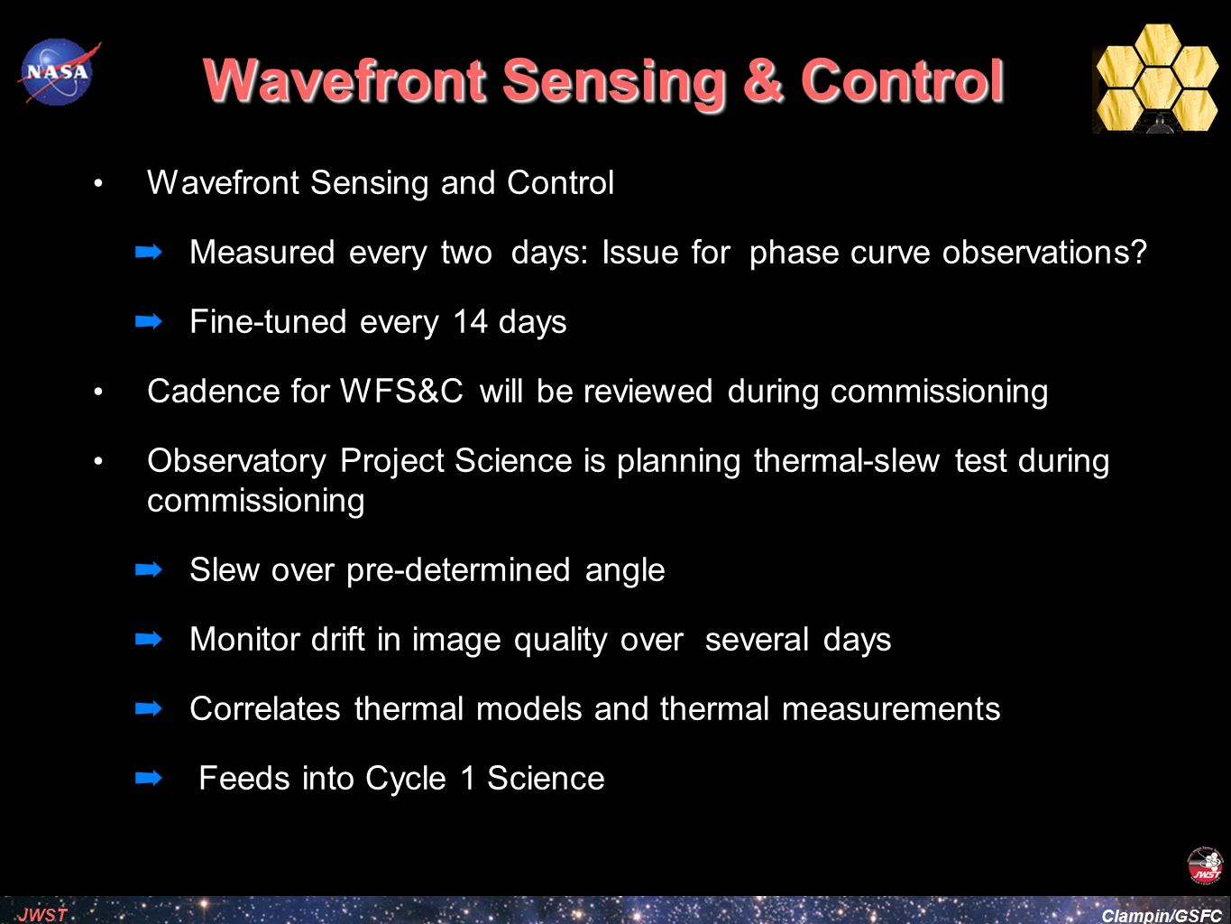 Clampin/GSFC JWST Event-driven Operations Fixed-time constraints are allowed ➡ 'PHASE' constraint allows any of several transits for a given system to be observed at a specified orbital phase (scheduling flexibility) ➡ Start of exposures uncertain to 5 minutes Timeline Scenarios (TBR – checking w/ Wayne Kinzel) ➡ Failed visit(s) prior to transit ➡ Over-long visit(s) prior to transit