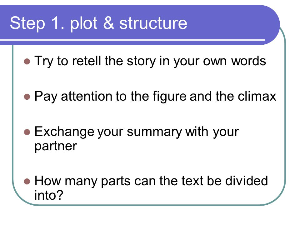 Step 1. plot & structure Try to retell the story in your own words Pay attention to the figure and the climax Exchange your summary with your partner