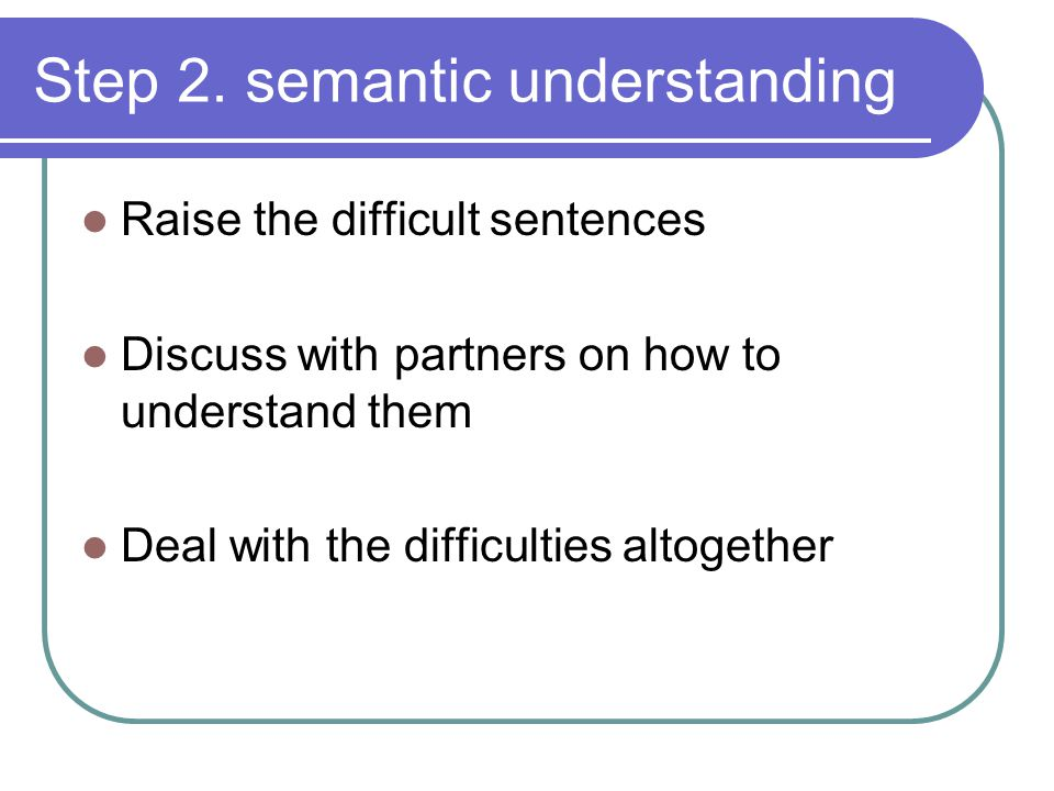 Step 2. semantic understanding Raise the difficult sentences Discuss with partners on how to understand them Deal with the difficulties altogether