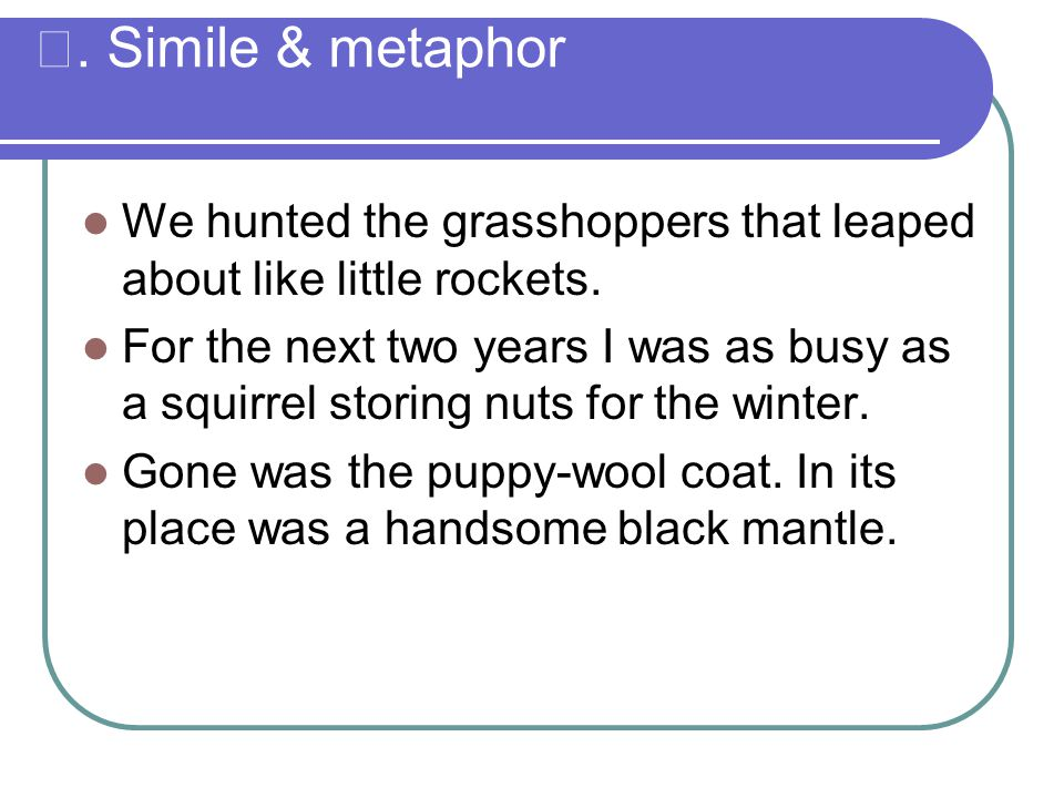 Ⅱ. Simile & metaphor We hunted the grasshoppers that leaped about like little rockets.