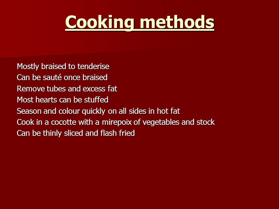 Cooking methods Mostly braised to tenderise Can be sauté once braised Remove tubes and excess fat Most hearts can be stuffed Season and colour quickly on all sides in hot fat Cook in a cocotte with a mirepoix of vegetables and stock Can be thinly sliced and flash fried