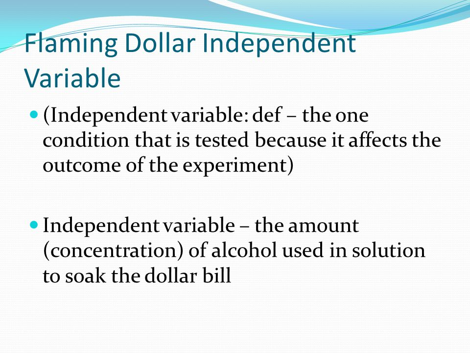 Flaming Dollar Independent Variable (Independent variable: def – the one condition that is tested because it affects the outcome of the experiment) Independent variable – the amount (concentration) of alcohol used in solution to soak the dollar bill