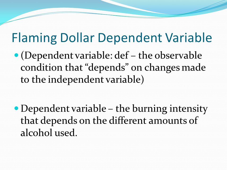 Flaming Dollar Dependent Variable (Dependent variable: def – the observable condition that depends on changes made to the independent variable) Dependent variable – the burning intensity that depends on the different amounts of alcohol used.
