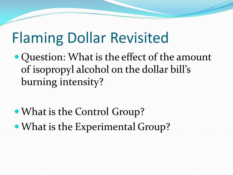 Flaming Dollar Revisited Question: What is the effect of the amount of isopropyl alcohol on the dollar bill's burning intensity.