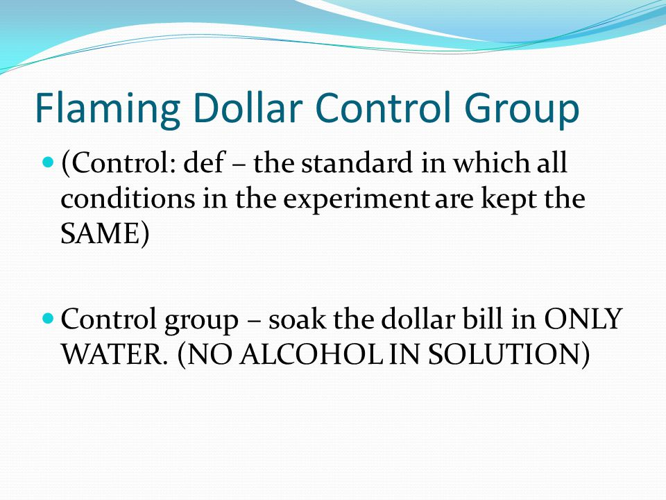 Flaming Dollar Control Group (Control: def – the standard in which all conditions in the experiment are kept the SAME) Control group – soak the dollar bill in ONLY WATER.