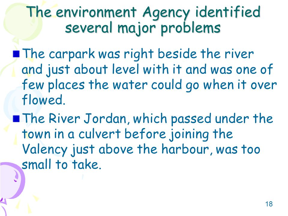 17 The environment Agency identified several major problems Because the river valleys were narrow and the rock impermeable, these river valleys would have difficulty coping with flash rainfall – very heavy rain in a short time.