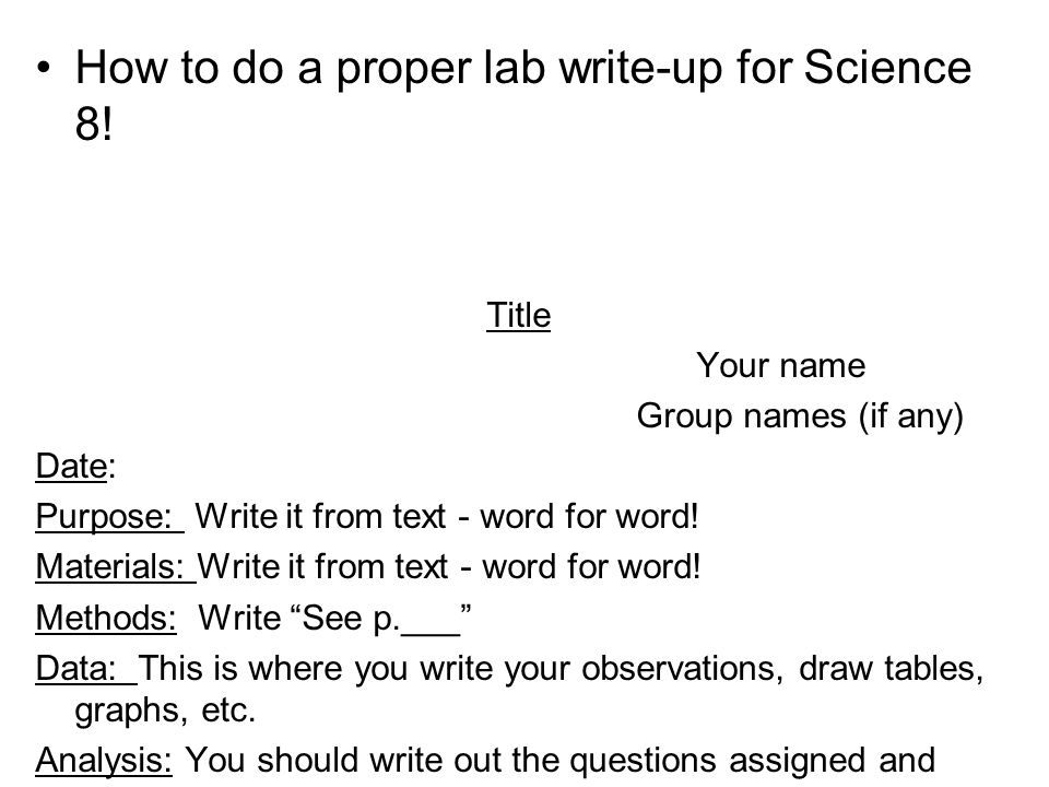 How to do a proper lab write-up for Science 8! Title Your name Group names (if any) Date: Purpose: Write it from text - word for word! Materials: Writ
