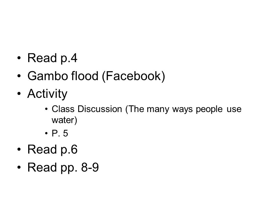 Read p.4 Gambo flood (Facebook) Activity Class Discussion (The many ways people use water) P. 5 Read p.6 Read pp. 8-9