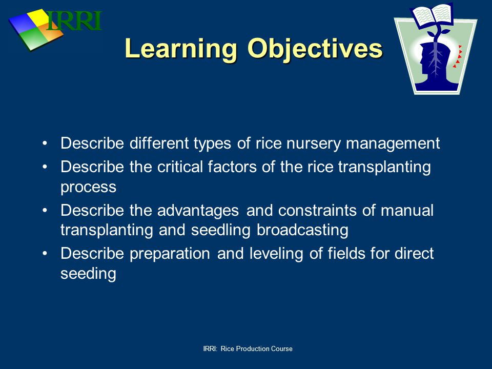 IRRI: Rice Production Course Learning Objectives Describe different types of rice nursery management Describe the critical factors of the rice transpl