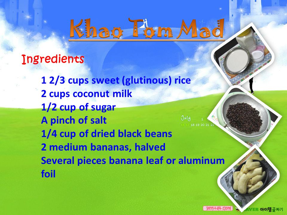 Ingredients 1 2/3 cups sweet (glutinous) rice 2 cups coconut milk 1/2 cup of sugar A pinch of salt 1/4 cup of dried black beans 2 medium bananas, halv